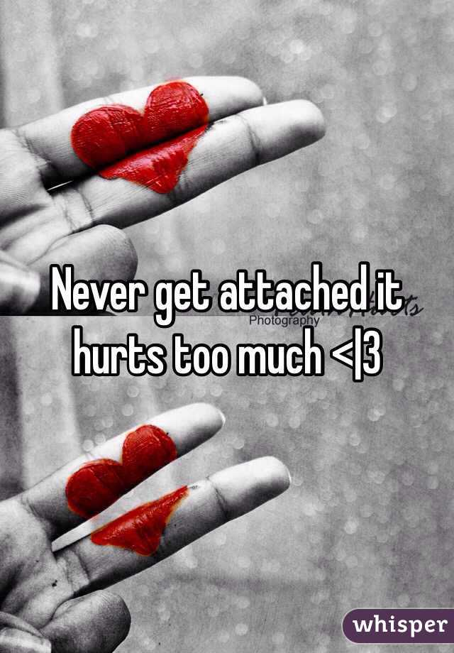 Never get attached it hurts too much < 3