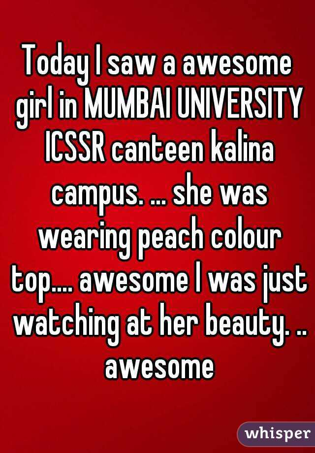 Today I saw a awesome girl in MUMBAI UNIVERSITY ICSSR canteen kalina campus. ... she was wearing peach colour top.... awesome I was just watching at her beauty. .. awesome