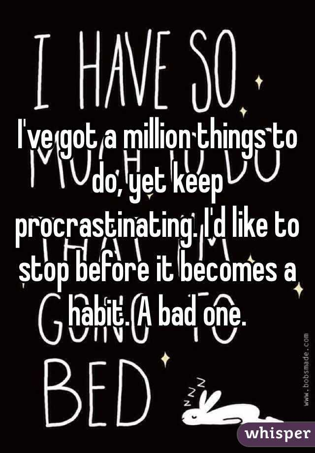 I've got a million things to do, yet keep procrastinating. I'd like to stop before it becomes a habit. A bad one.