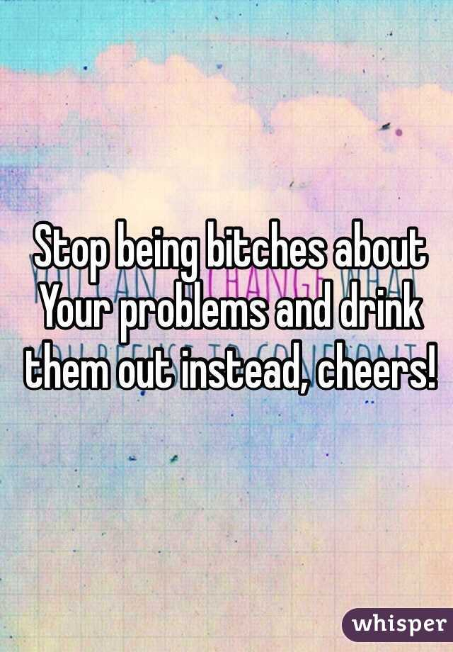 Stop being bitches about Your problems and drink them out instead, cheers!