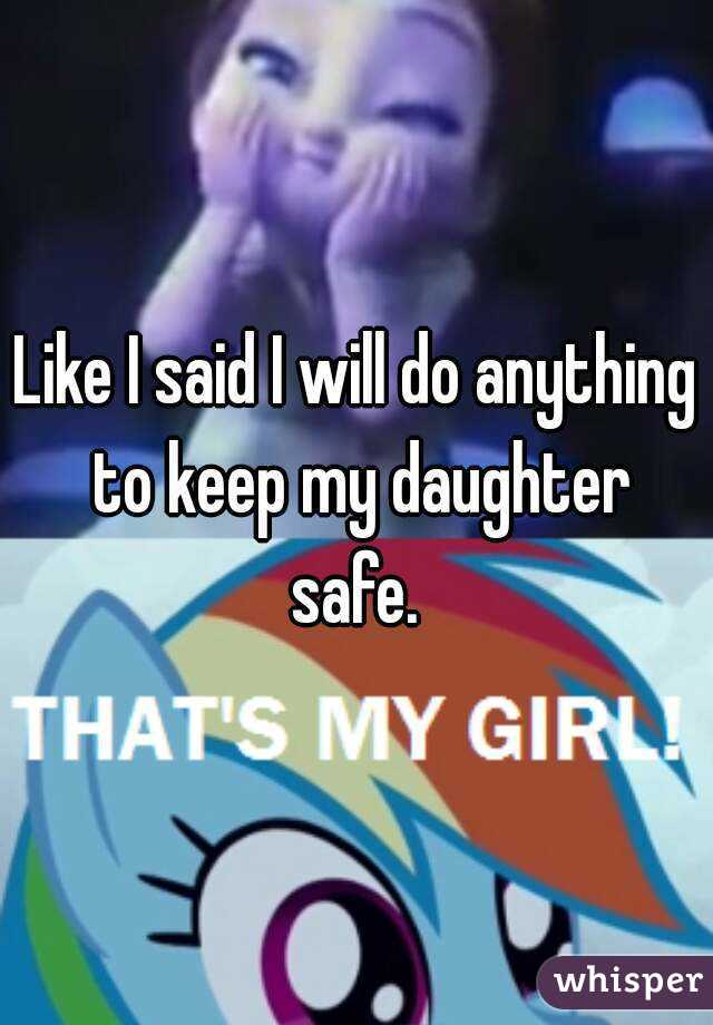 Like I said I will do anything to keep my daughter safe.