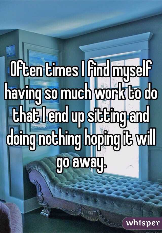 Often times I find myself having so much work to do that I end up sitting and doing nothing hoping it will go away.