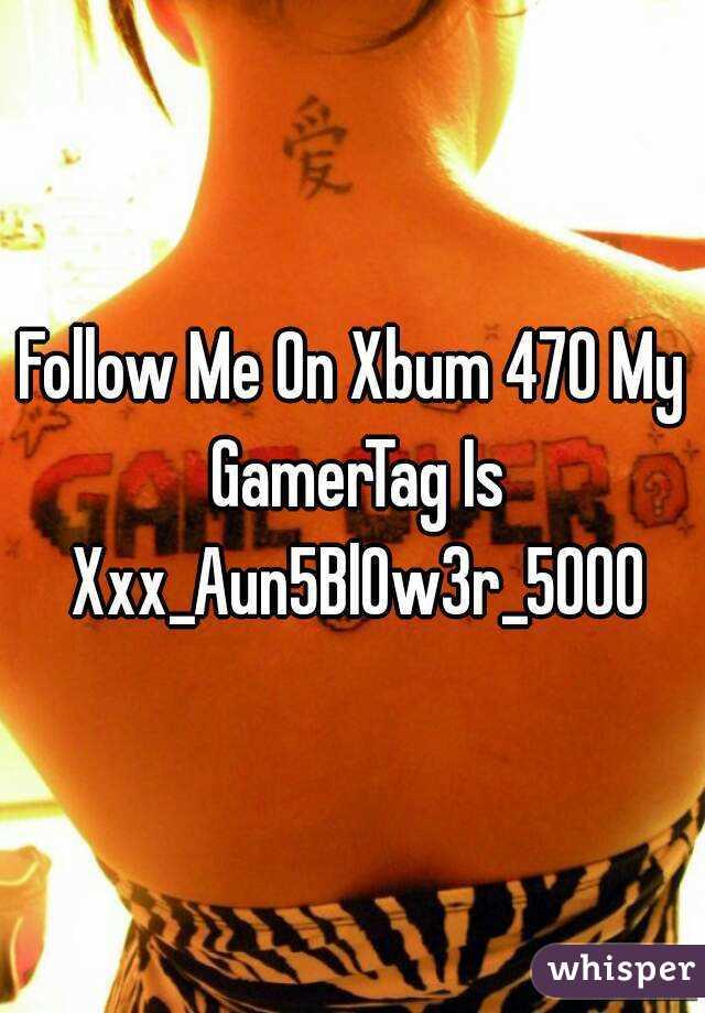 Follow Me On Xbum 470 My GamerTag Is Xxx_Aun5Bl0w3r_5000
