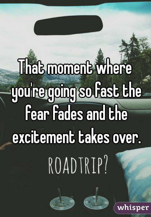 That moment where you're going so fast the fear fades and the excitement takes over.