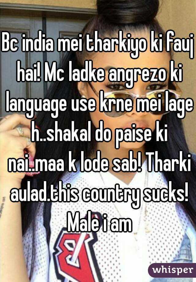 Bc india mei tharkiyo ki fauj hai! Mc ladke angrezo ki language use krne mei lage h..shakal do paise ki nai..maa k lode sab! Tharki aulad.this country sucks! Male i am