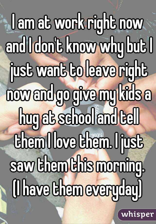 I am at work right now and I don't know why but I just want to leave right now and go give my kids a hug at school and tell them I love them. I just saw them this morning.  (I have them everyday)
