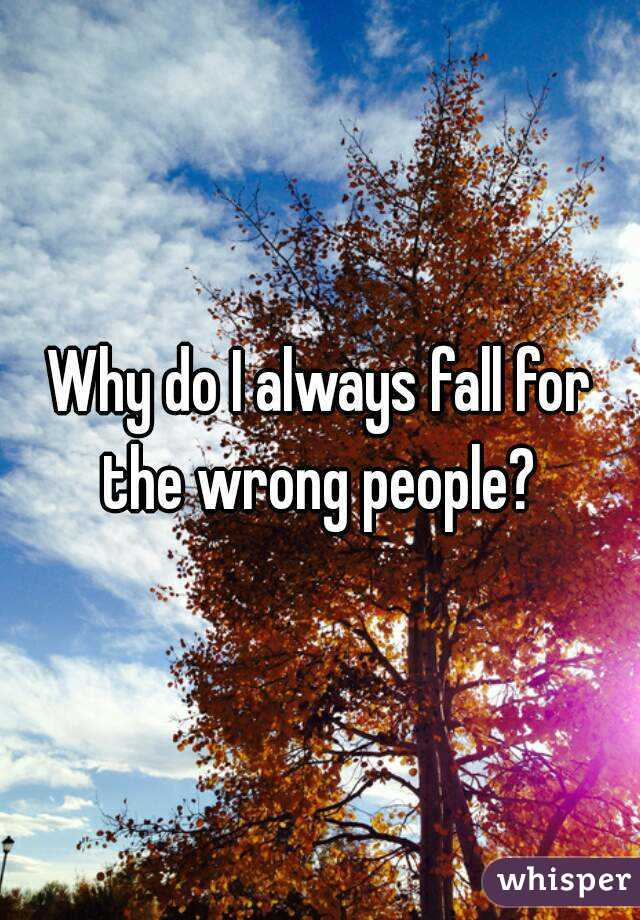Why do I always fall for the wrong people?