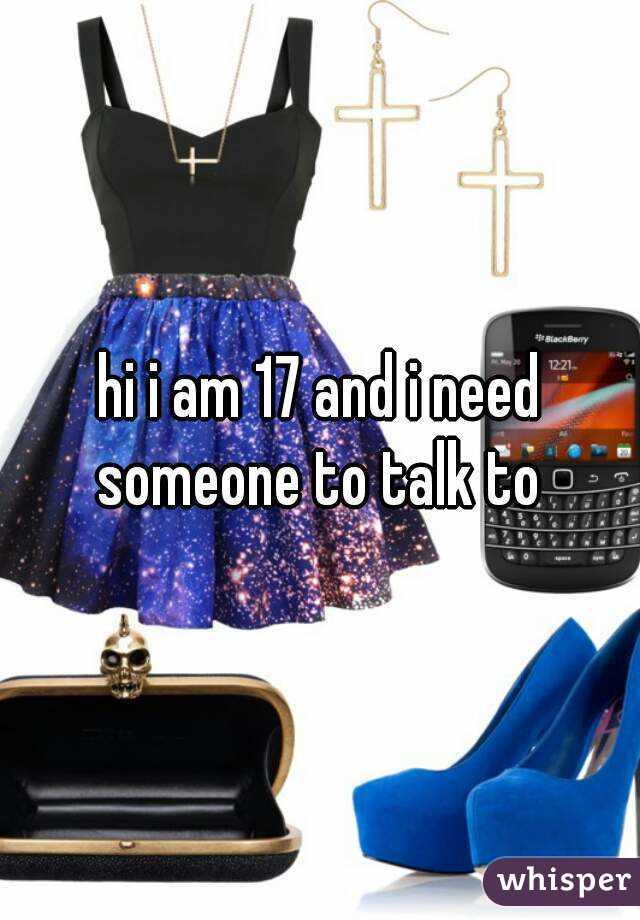hi i am 17 and i need someone to talk to