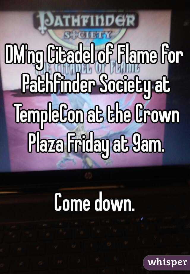 DM'ng Citadel of Flame for Pathfinder Society at TempleCon at the Crown Plaza Friday at 9am.  Come down.