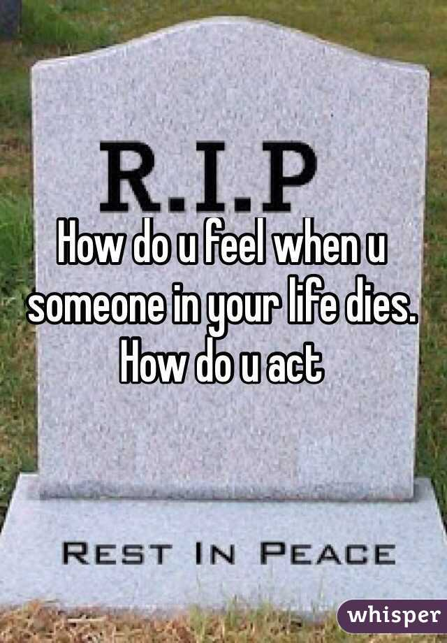 How do u feel when u someone in your life dies. How do u act
