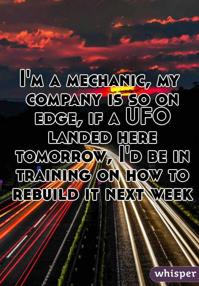 I'm a mechanic, my company is so on edge, if a UFO landed here tomorrow, I'd be in training on how to rebuild it next week