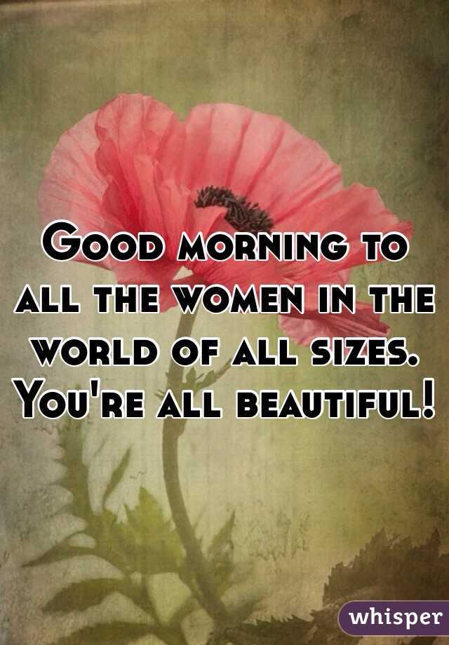 Good morning to all the women in the world of all sizes. You're all beautiful!