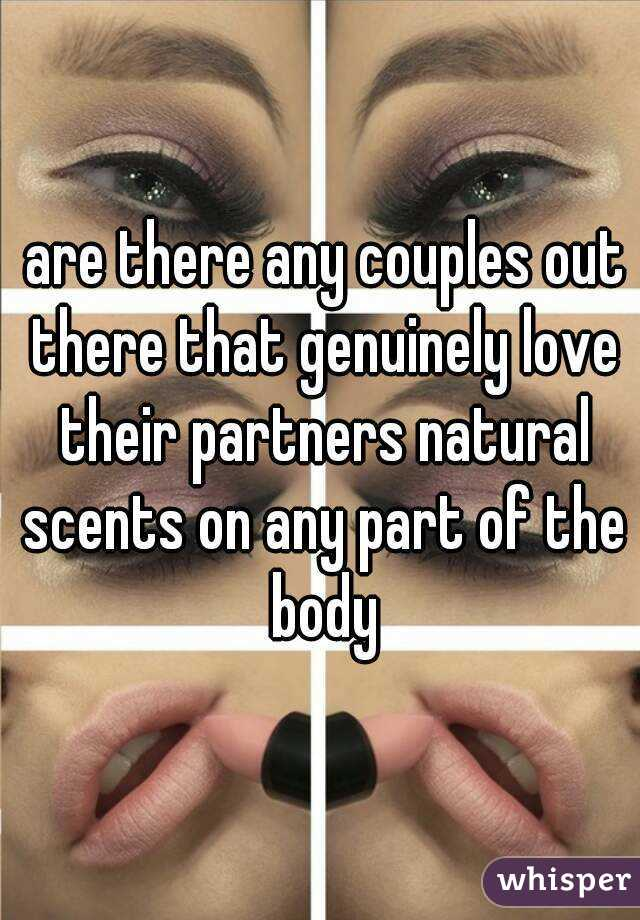 are there any couples out there that genuinely love their partners natural scents on any part of the body