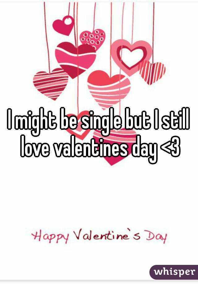 I might be single but I still love valentines day <3