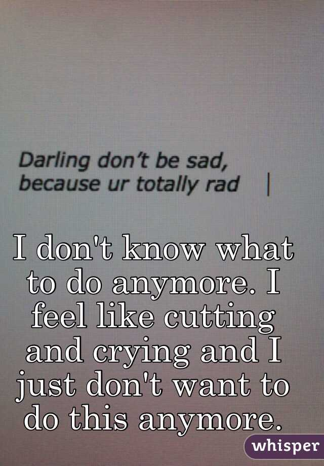 I don't know what to do anymore. I feel like cutting and crying and I just don't want to do this anymore.