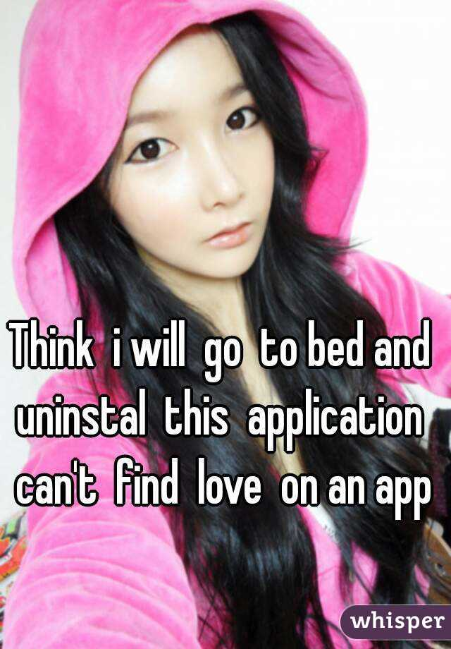 Think  i will  go  to bed and  uninstal  this  application   can't  find  love  on an app