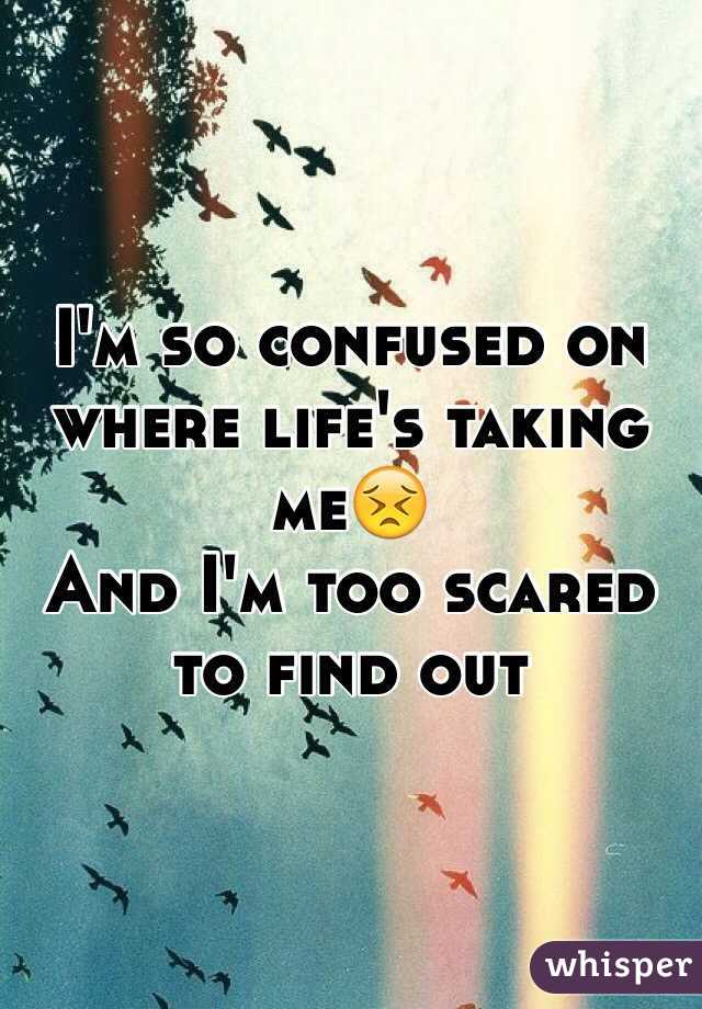 I'm so confused on where life's taking me😣 And I'm too scared to find out
