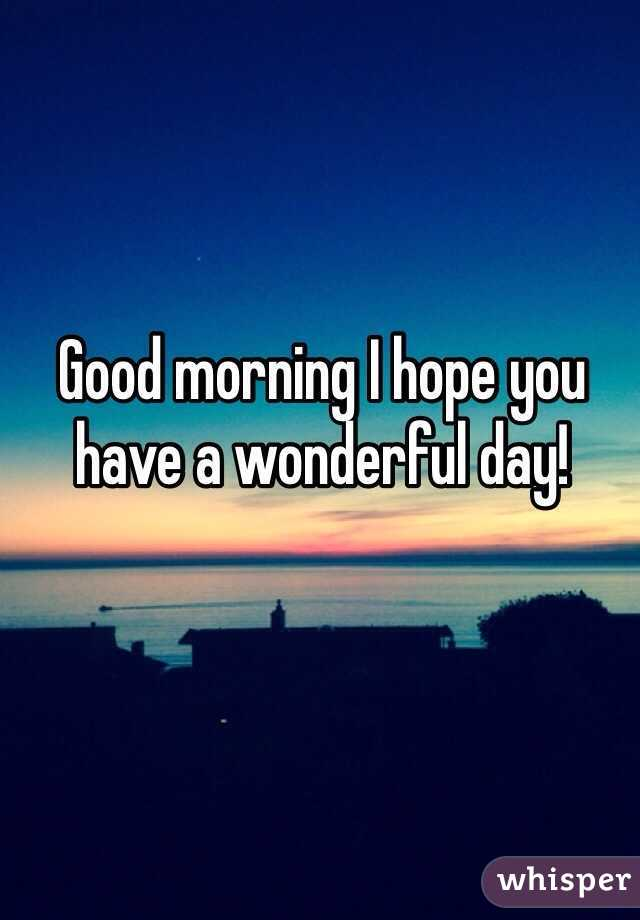 Good morning I hope you have a wonderful day!