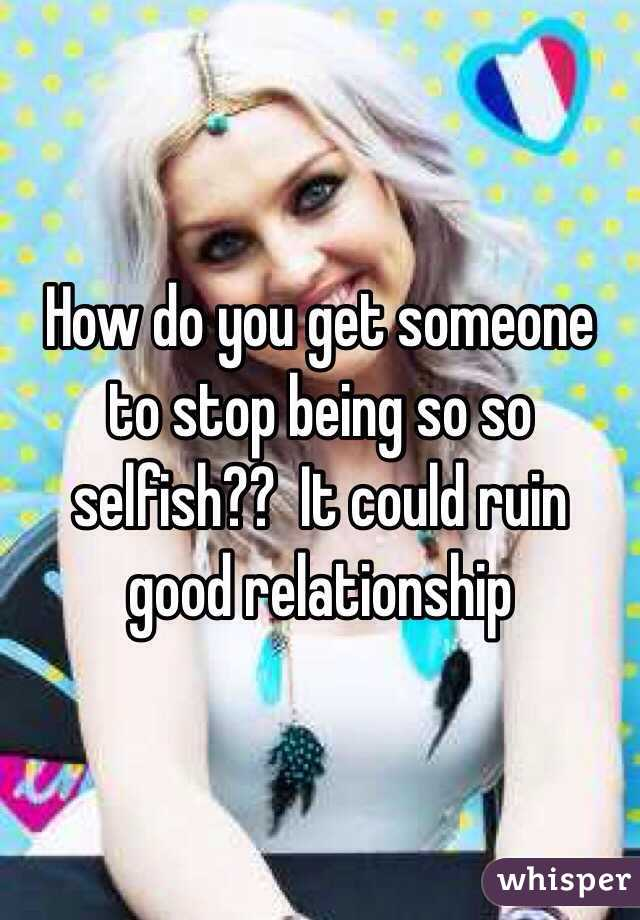 How do you get someone to stop being so so selfish??  It could ruin good relationship