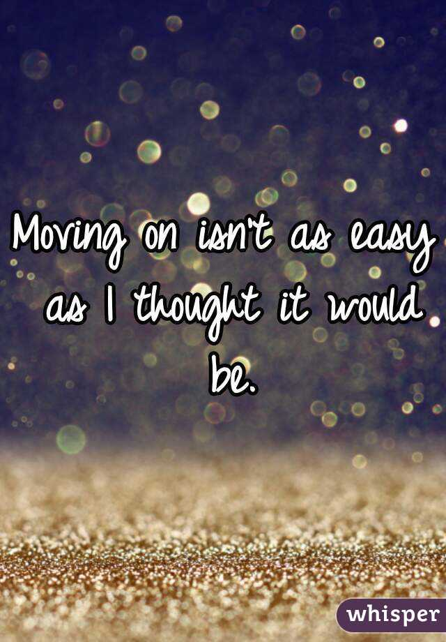 Moving on isn't as easy as I thought it would be.