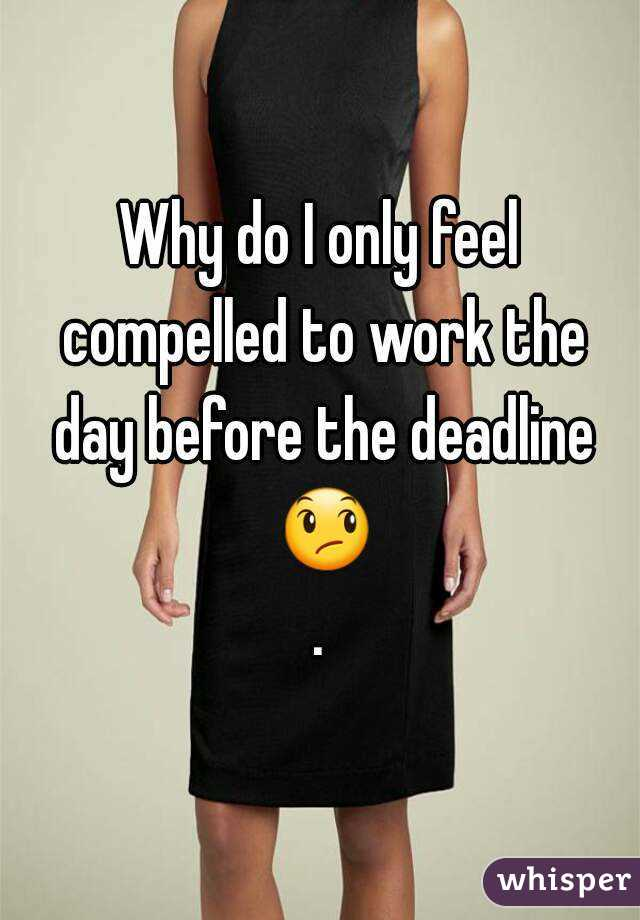 Why do I only feel compelled to work the day before the deadline 😞.