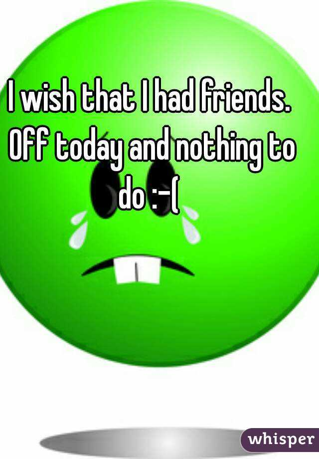 I wish that I had friends. Off today and nothing to do :-(