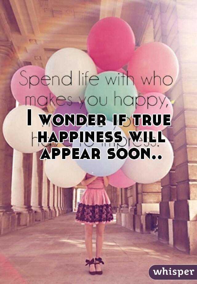 I wonder if true happiness will appear soon..