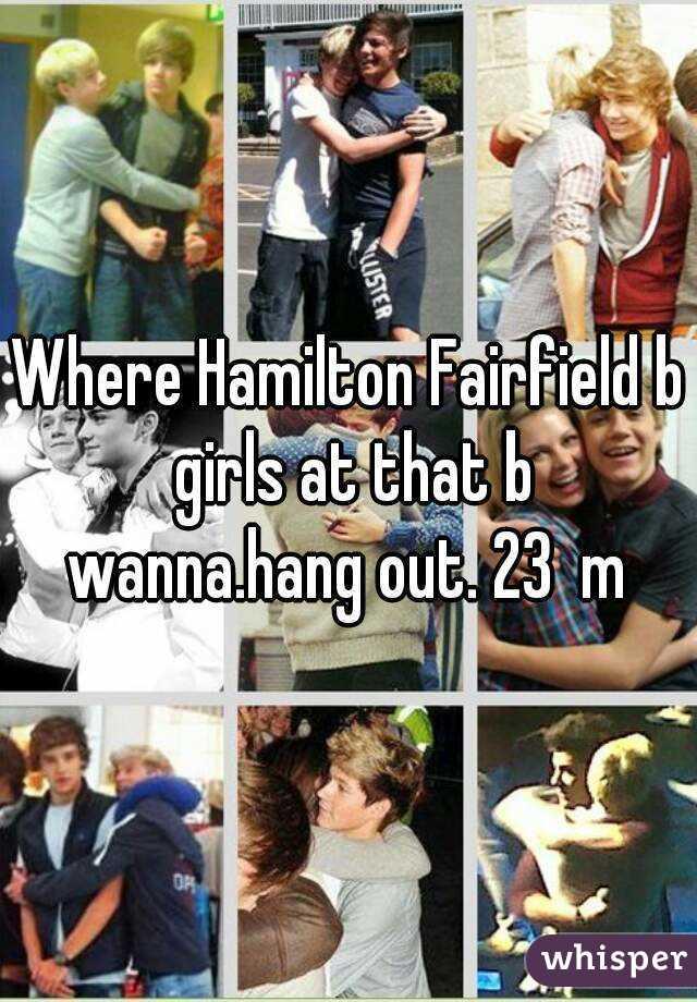 Where Hamilton Fairfield b girls at that b wanna.hang out. 23  m