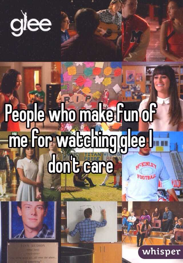 People who make fun of me for watching glee I don't care