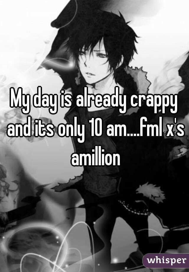 My day is already crappy and its only 10 am....fml x's amillion