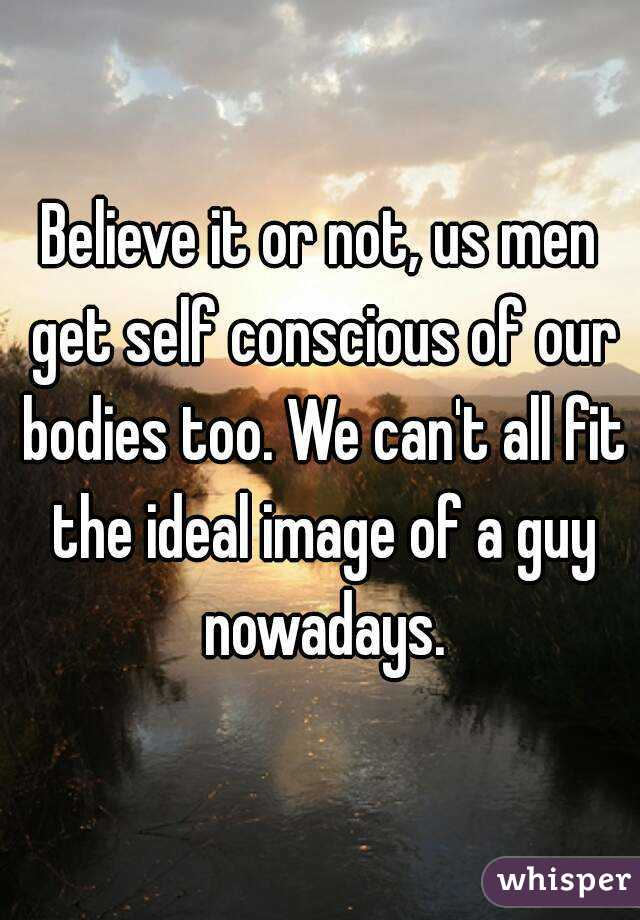 Believe it or not, us men get self conscious of our bodies too. We can't all fit the ideal image of a guy nowadays.