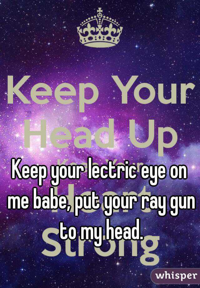 Keep your lectric eye on me babe, put your ray gun to my head.