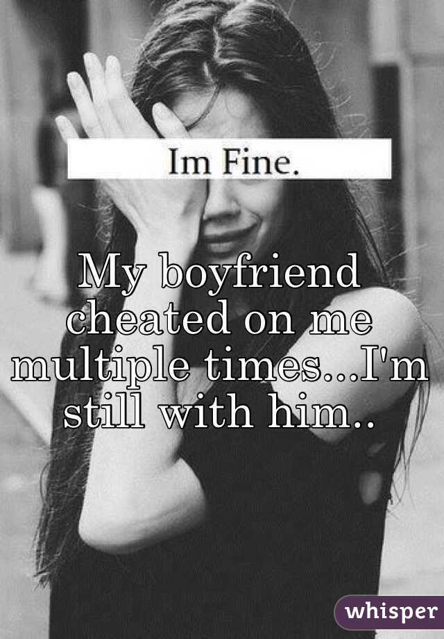 My boyfriend cheated on me multiple times...I'm still with him..