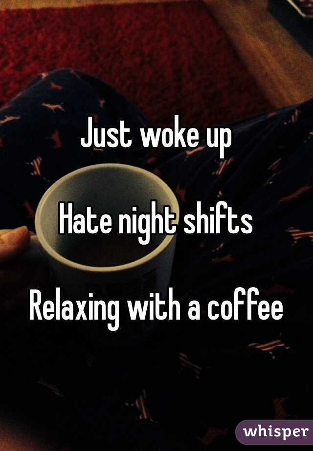 Just woke up   Hate night shifts   Relaxing with a coffee