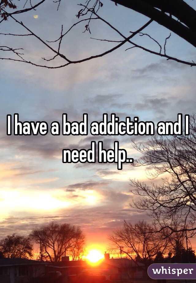 I have a bad addiction and I need help..