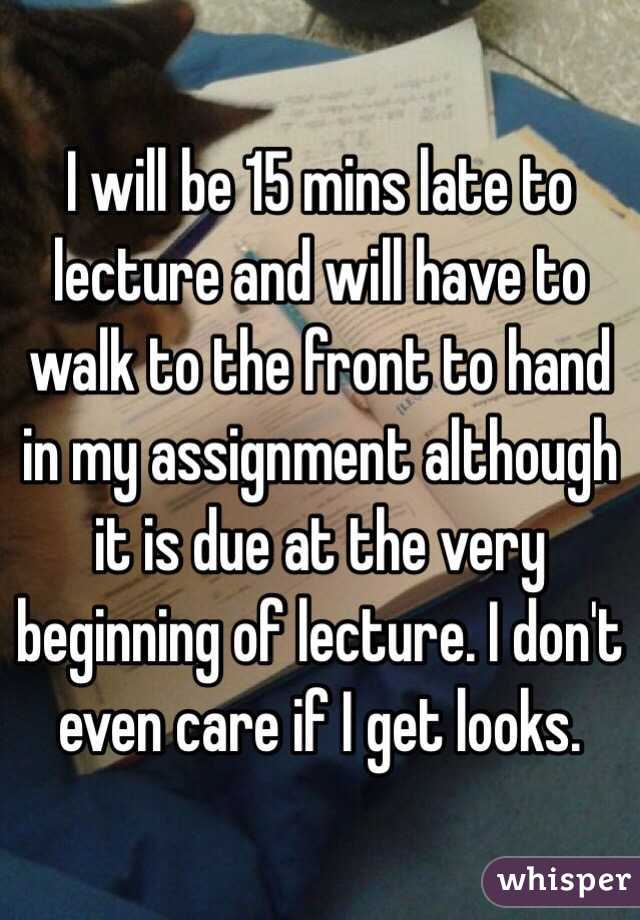 I will be 15 mins late to lecture and will have to walk to the front to hand in my assignment although it is due at the very beginning of lecture. I don't even care if I get looks.