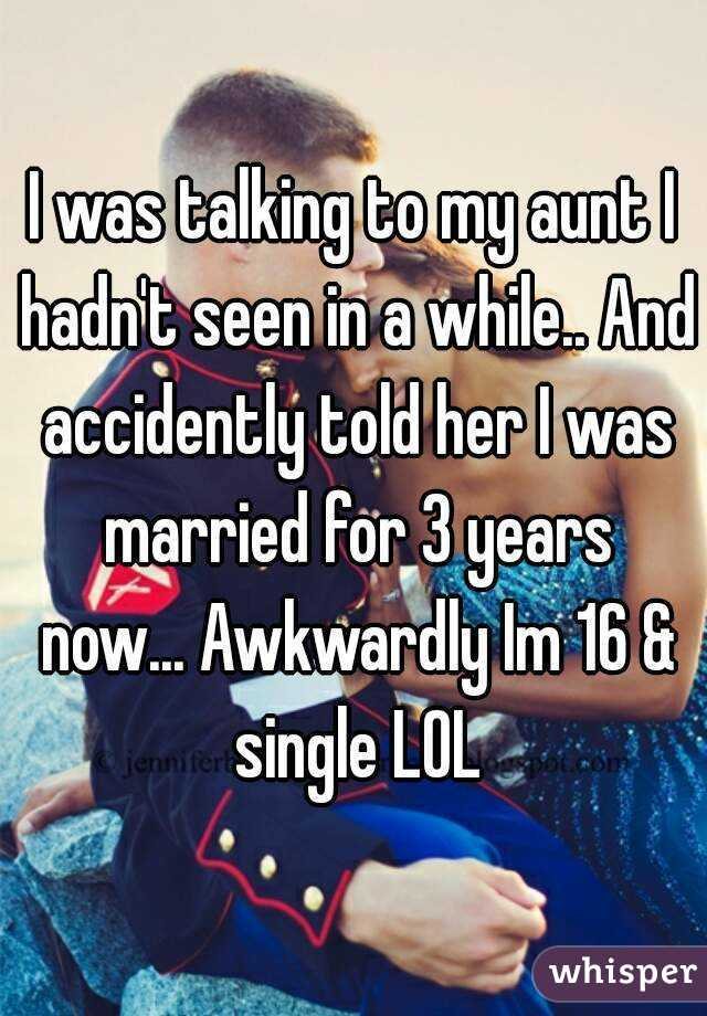 I was talking to my aunt I hadn't seen in a while.. And accidently told her I was married for 3 years now... Awkwardly Im 16 & single LOL