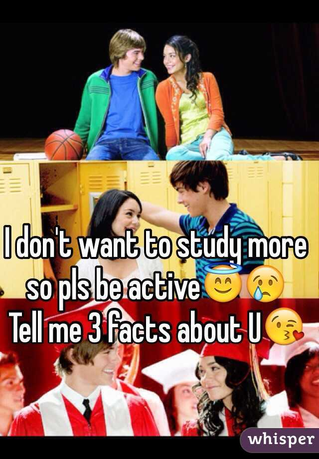I don't want to study more so pls be active😇😢 Tell me 3 facts about U😘