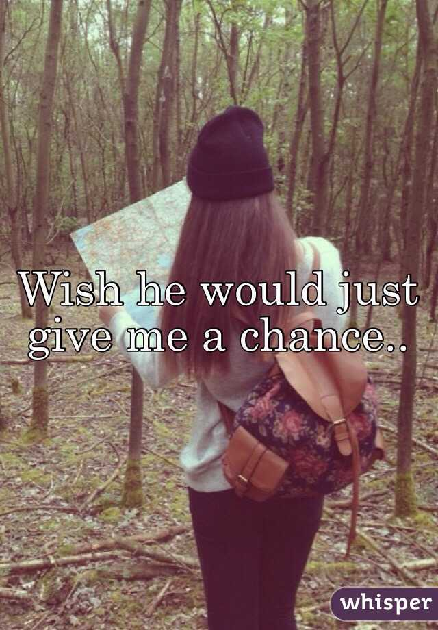 Wish he would just give me a chance..