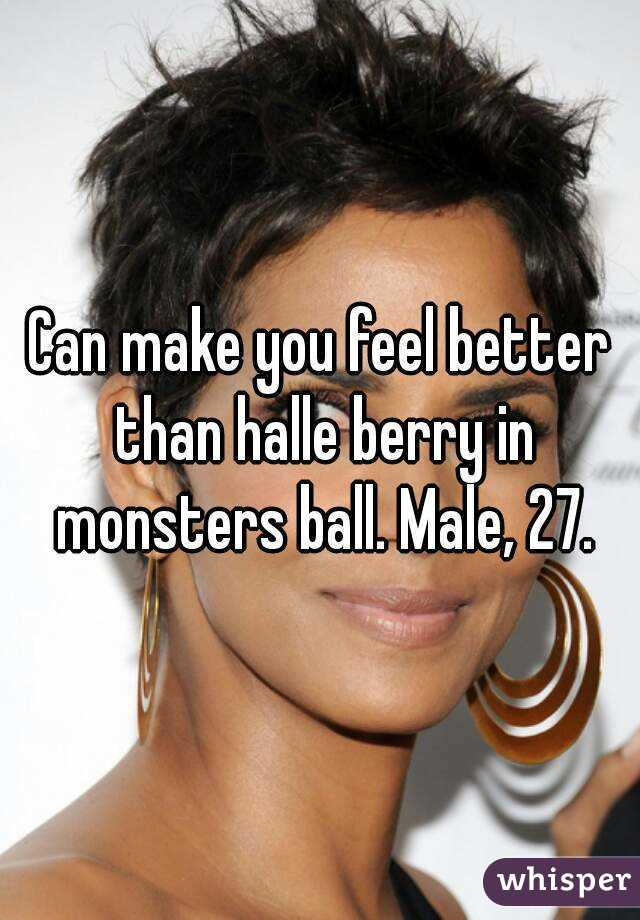 Can make you feel better than halle berry in monsters ball. Male, 27.