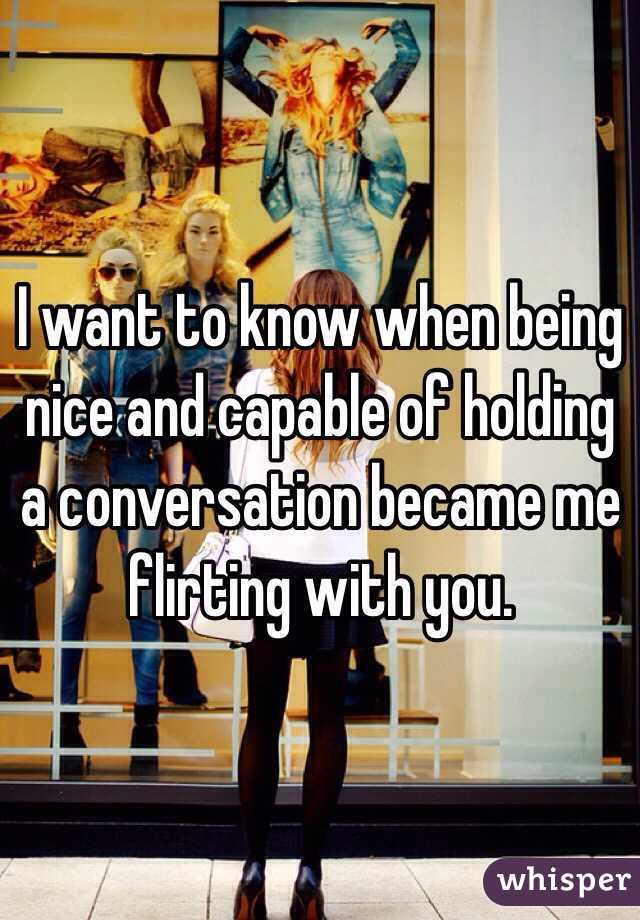 I want to know when being nice and capable of holding a conversation became me flirting with you.