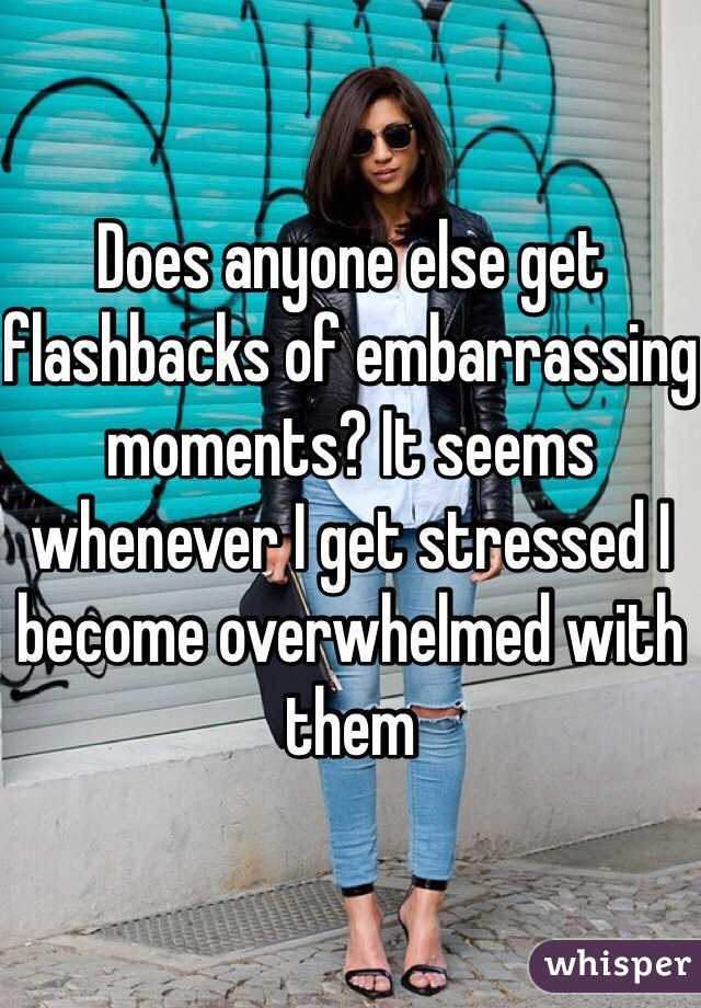 Does anyone else get flashbacks of embarrassing moments? It seems whenever I get stressed I become overwhelmed with them