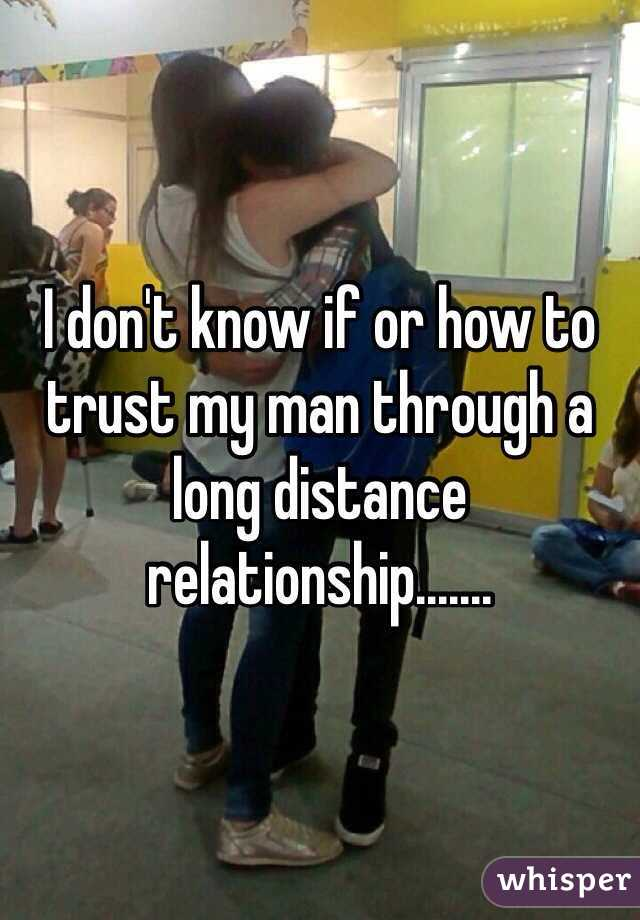 I don't know if or how to trust my man through a long distance relationship.......
