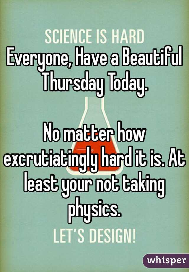 Everyone, Have a Beautiful Thursday Today.  No matter how excrutiatingly hard it is. At least your not taking physics.