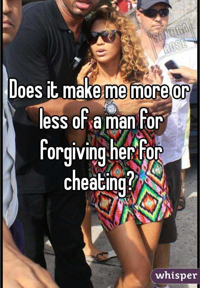 Does it make me more or less of a man for forgiving her for cheating?
