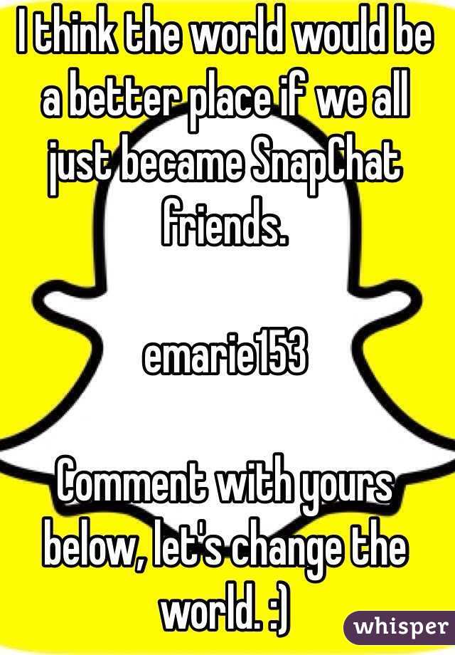 I think the world would be a better place if we all just became SnapChat friends.   emarie153  Comment with yours below, let's change the world. :)