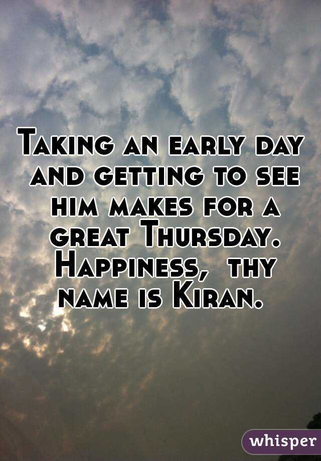Taking an early day and getting to see him makes for a great Thursday. Happiness,  thy name is Kiran.