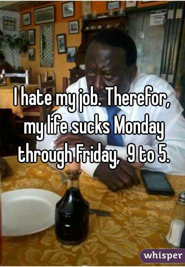 I hate my job. Therefor, my life sucks Monday through Friday,  9 to 5.