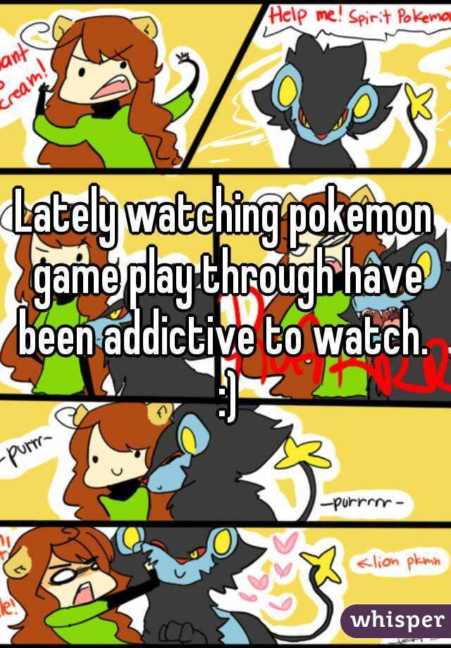 Lately watching pokemon game play through have been addictive to watch.  :)
