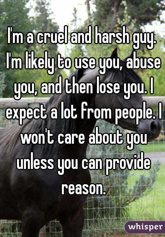 I'm a cruel and harsh guy. I'm likely to use you, abuse you, and then lose you. I expect a lot from people. I won't care about you unless you can provide reason.